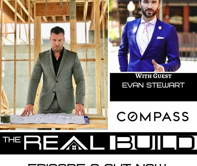 The Real Build Episode 9. Being Obsessed With Customer Service and Obtaining Results Through Relentless Pursuit of Excellence. An Interview With Evan Stewart of Compass Real Estate